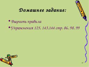 * Выучить правила Упражнения 125, 143,144 стр. 86, 98, 99 Домашнее задание: