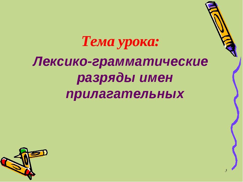 * Тема урока: Лексико-грамматические разряды имен прилагательных