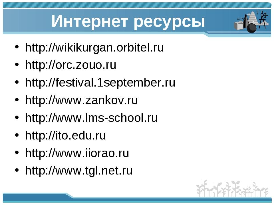 Интернет ресурсы http://wikikurgan.orbitel.ru http://orc.zouo.ru http://festi...