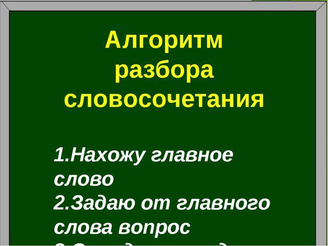 Алгоритм разбора словосочетания Нахожу главное слово Задаю от главного слова...