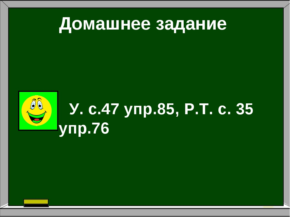 Домашнее задание: Домашнее задание У. с.47 упр.85, Р.Т. с. 35 упр.76