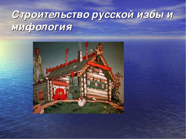 Строительство русской избы и мифология