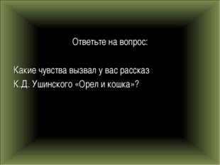 Ответьте на вопрос: Какие чувства вызвал у вас рассказ К.Д. Ушинского «Орел и