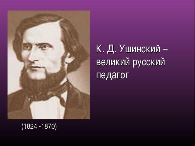 (1824 -1870) К. Д. Ушинский – великий русский педагог