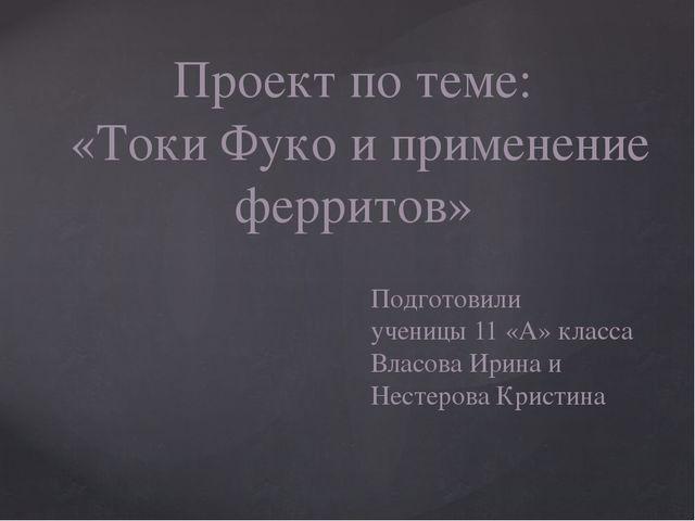 Проект по теме: «Токи Фуко и применение ферритов» Подготовили ученицы 11 «А»...