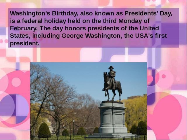 Washington's Birthday, also known as Presidents' Day, is a federal holiday he...
