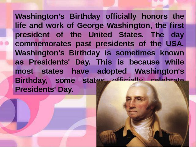 Washington's Birthday officially honors the life and work of George Washingto...
