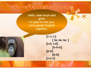 * Hello, dear boys and girls! I'm glad to see you. Let's speak English togeth
