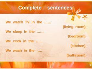 * Complete sentences. We watch TV in the …… (living room). We sleep in the ……