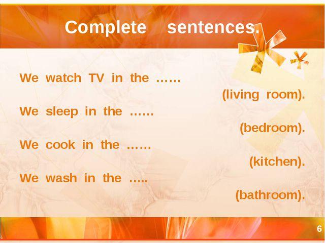 * Complete sentences. We watch TV in the …… (living room). We sleep in the ……...