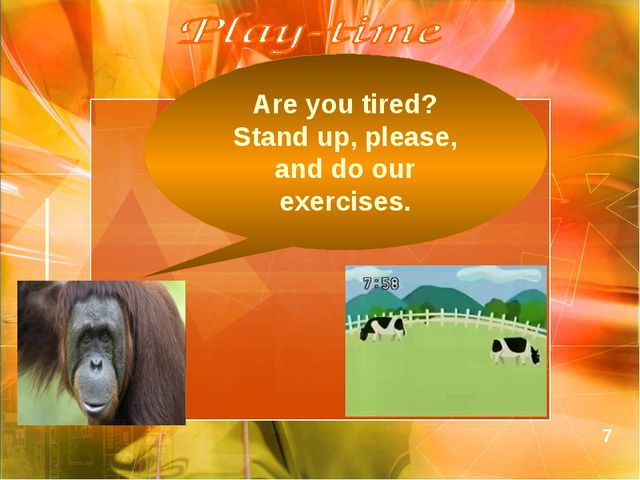Are you tired? Stand up, please, and do our exercises. 7