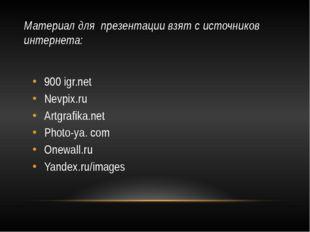 Материал для презентации взят с источников интернета: 900 igr.net Nevpix.ru A