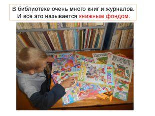 В библиотеке очень много книг и журналов. И все это называется книжным фондом.