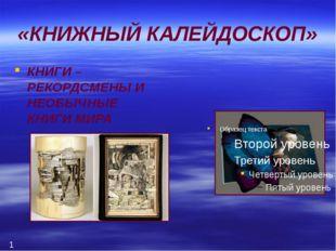 «КНИЖНЫЙ КАЛЕЙДОСКОП» КНИГИ – РЕКОРДСМЕНЫ И НЕОБЫЧНЫЕ КНИГИ МИРА 1