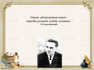 Умная, вдохновенная книга нередко решает судьбу человека. / В.Сухомлинский./