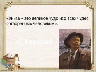 «Книга – это великое чудо изо всех чудес, сотворенных человеком». М. Горький