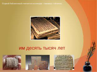 Первой библиотекой считается коллекция глиняных табличек. им десять тысяч лет
