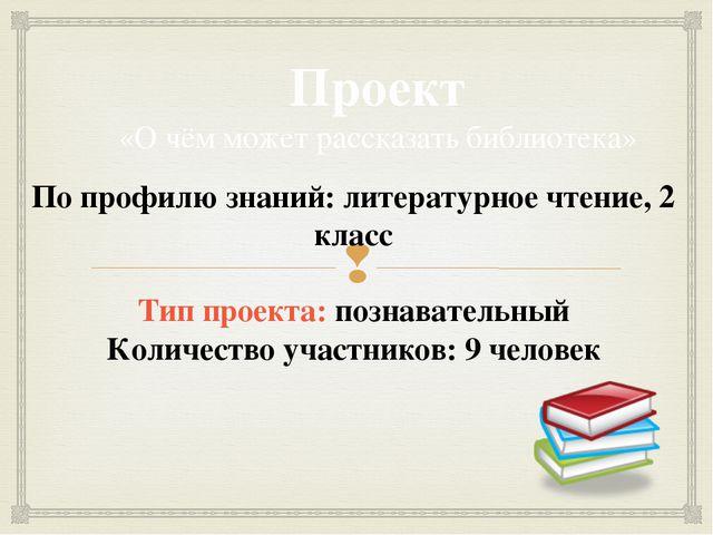 Проект «О чём может рассказать библиотека» По профилю знаний: литературное чт...