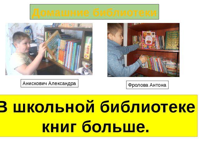 Домашние библиотеки Анискович Александра Фролова Антона В школьной библиотеке...