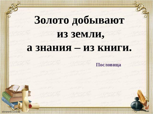 Золото добывают из земли, а знания – из книги. Пословица