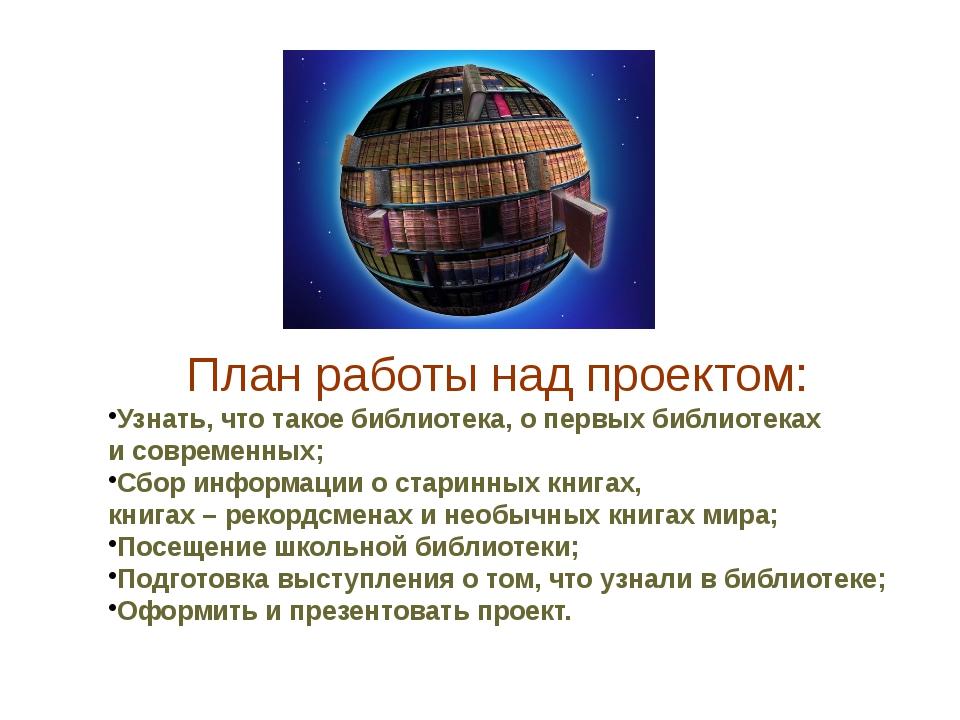План работы над проектом: Узнать, что такое библиотека, о первых библиотеках...