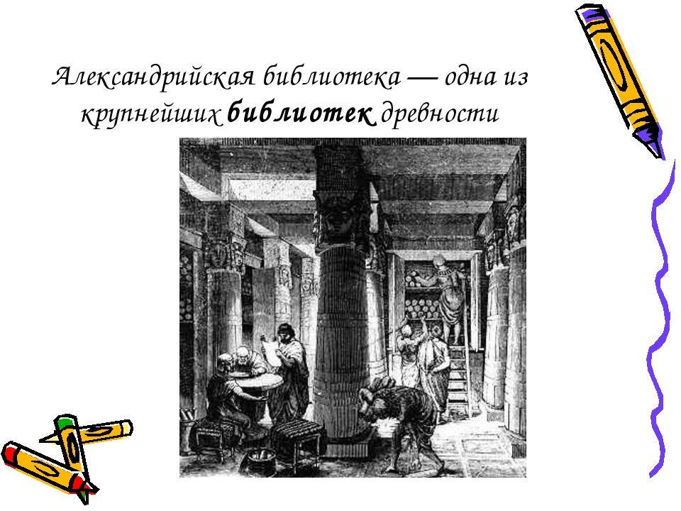 Александрийская библиотека— одна из крупнейшихбиблиотекдревности
