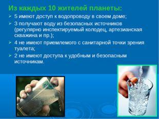 Из каждых 10 жителей планеты: 5 имеют доступ к водопроводу в своем доме; 3 по