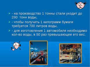 - на производство 1 тонны стали уходит до 280 тонн воды, - чтобы получить 1 к