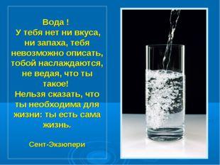 Вода ! У тебя нет ни вкуса, ни запаха, тебя невозможно описать, тобой наслажд