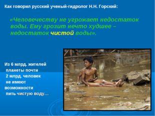 Как говорил русский ученый-гидролог Н.Н. Горский: «Человечеству не угрожает н