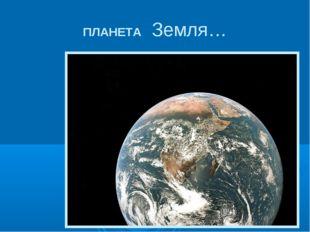 ПЛАНЕТА Земля…