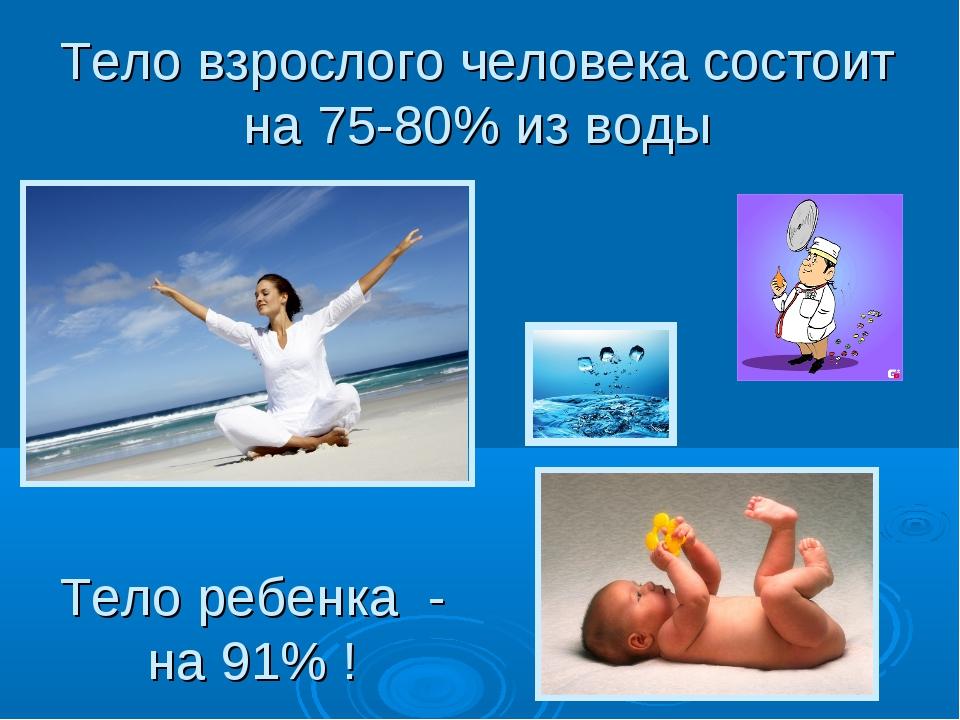 Тело взрослого человека состоит на 75-80% из воды Тело ребенка - на 91% !