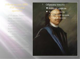 І Петр патша /1689-1725 жылдар аралығы 1715 жылы Тәуке хан орыс патшасы І Пет
