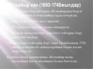 Әбілқайыр хан (1693-1748жылдар) Кіші жүздің билеуші ханы-Әбілқайырдың беделі