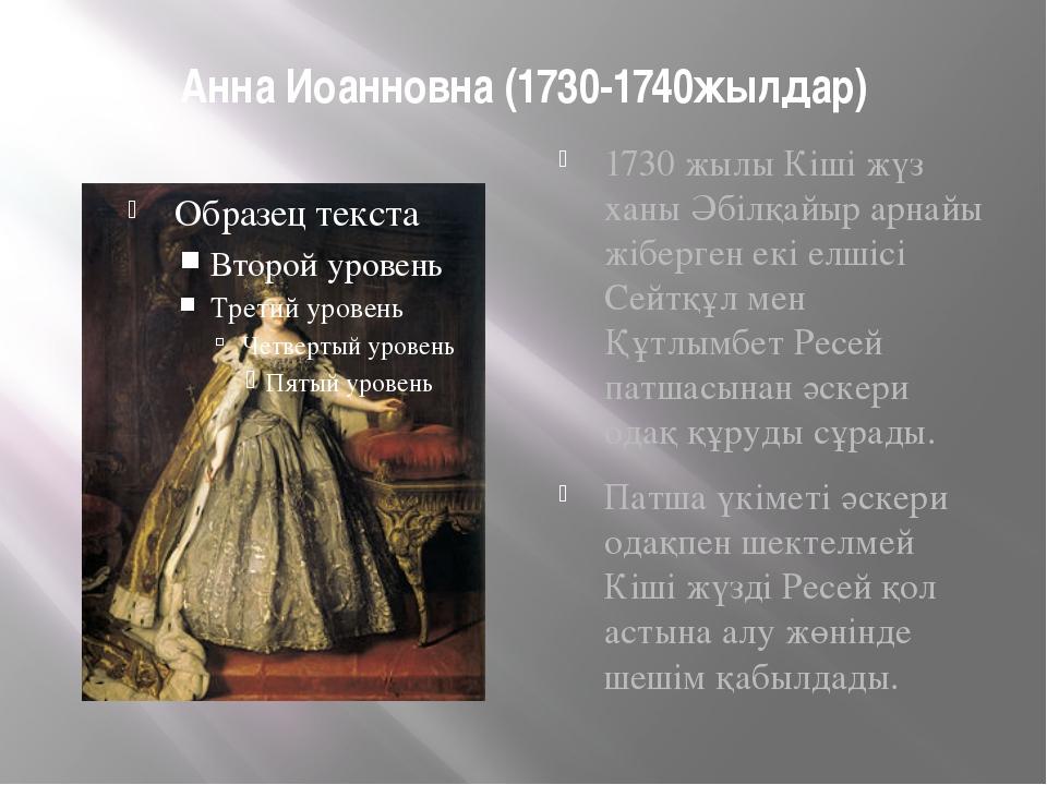 Анна Иоанновна (1730-1740жылдар) 1730 жылы Кіші жүз ханы Әбілқайыр арнайы жіб...