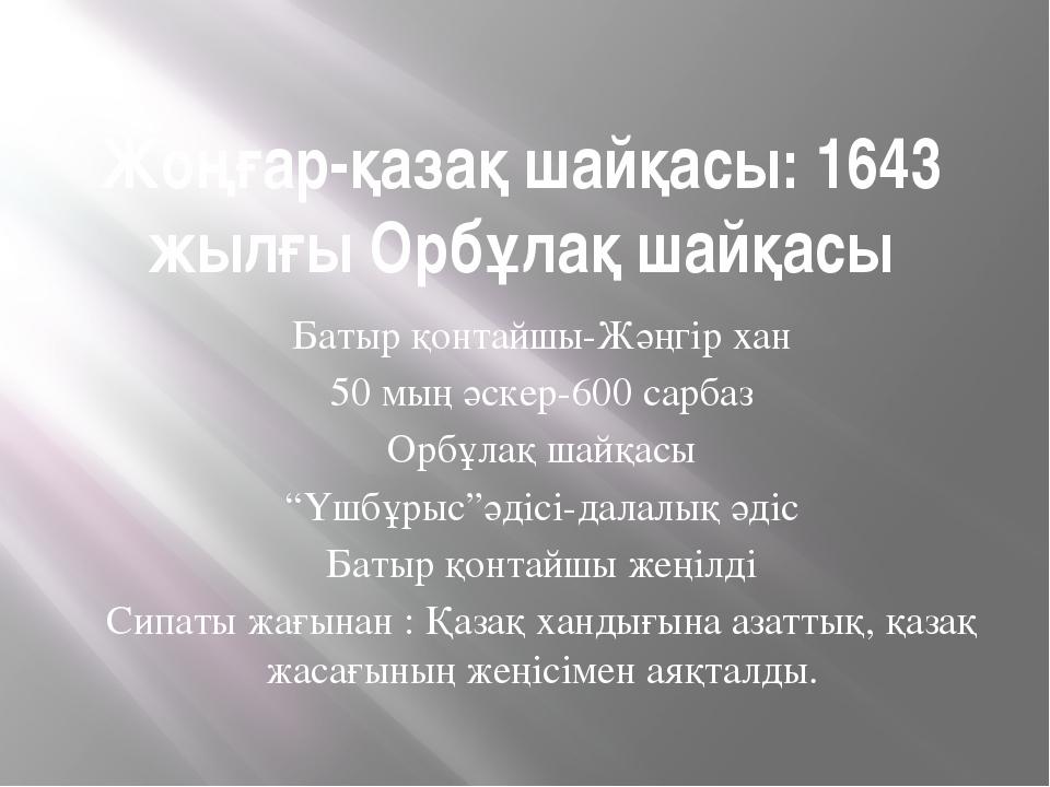 Жоңғар-қазақ шайқасы: 1643 жылғы Орбұлақ шайқасы Батыр қонтайшы-Жәңгір хан 50...