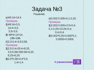 Задача №3 Решение. а)49:14=14:4. Проверка. 1)49:14=3,5, 14:4=3,5, 3,5=3,5. 2)