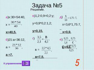 Задача №5 С=4,2. Решение. а)х:30=54:40, х = х=40,5. б)21:а=36:12, а = , а =7.
