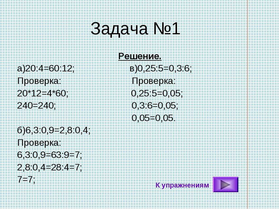 Задача №1 Решение. а)20:4=60:12; в)0,25:5=0,3:6; Проверка: Проверка: 20*12=4*...
