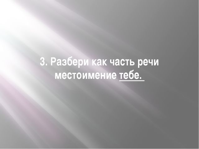 Презентация по русскому языку на тему Контрольная работа по теме  Разбери как часть речи местоимение тебе
