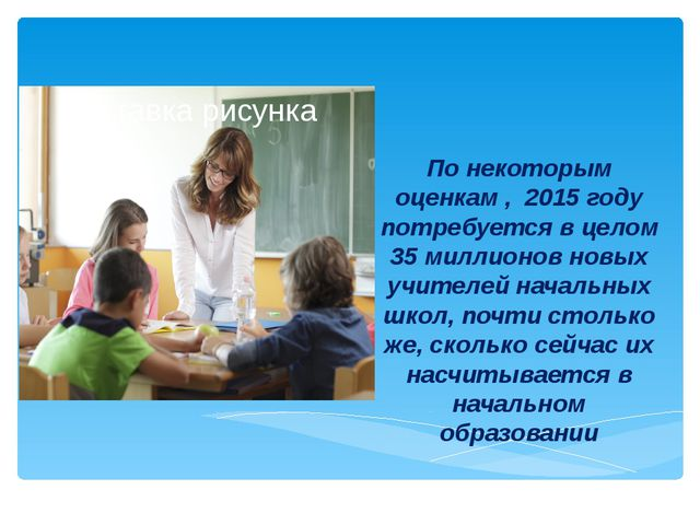 По некоторым оценкам , 2015 году потребуется в целом 35 миллионов новых учите...