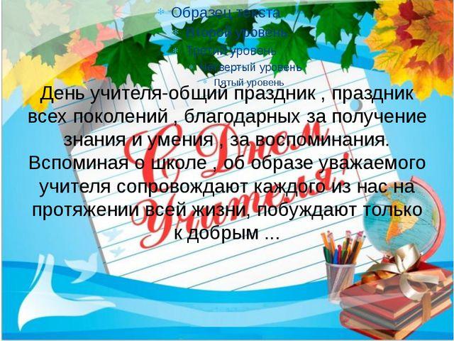 День учителя-общий праздник , праздник всех поколений , благодарных за получе...
