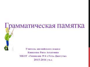Грамматическая памятка Учитель английского языка: Кипкеева Рита Асхатовна МКО