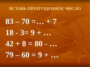ВСТАВЬ ПРОПУЩЕННОЕ ЧИСЛО 83 – 70 =8 + 7 18 - 3= 9 + 6 42 + 8 = 80 - 30 79 – 6