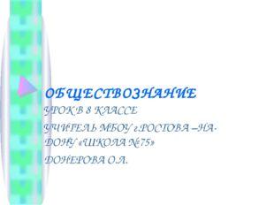ОБЩЕСТВОЗНАНИЕ УРОК В 8 КЛАССЕ УЧИТЕЛЬ МБОУ г.РОСТОВА –НА- ДОНУ «ШКОЛА № 75»