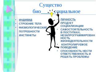 Существо био_____социальное ИНДИВИД СТРОЕНИЕ ТЕЛА ФИЗИОЛОГИЧЕСКИЕ ПОТРЕБНОСТ