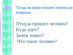 Тогда он начал искать ответы на вопросы Откуда пришел человек? Куда идет? Зач