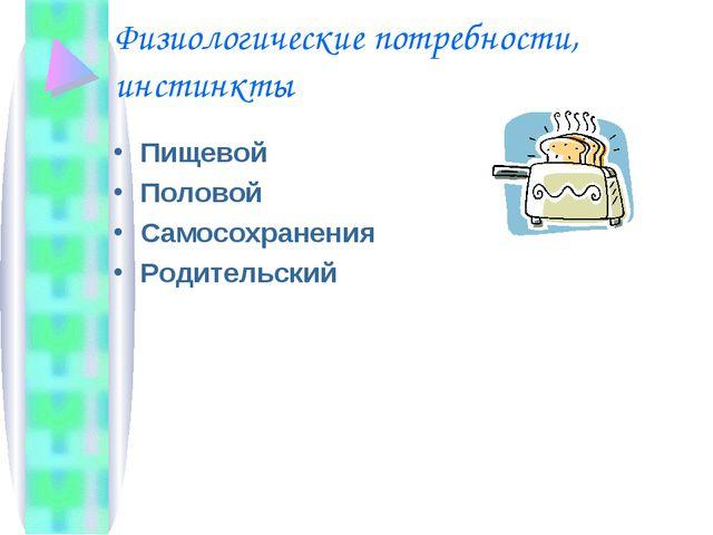 Физиологические потребности, инстинкты Пищевой Половой Самосохранения Родител...