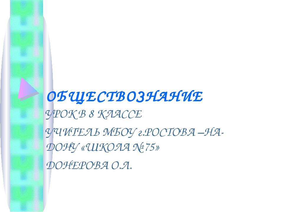 ОБЩЕСТВОЗНАНИЕ УРОК В 8 КЛАССЕ УЧИТЕЛЬ МБОУ г.РОСТОВА –НА- ДОНУ «ШКОЛА № 75»...