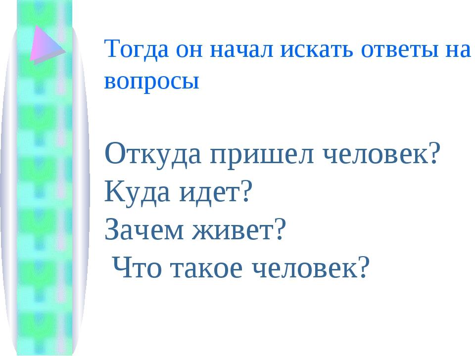 Тогда он начал искать ответы на вопросы Откуда пришел человек? Куда идет? Зач...